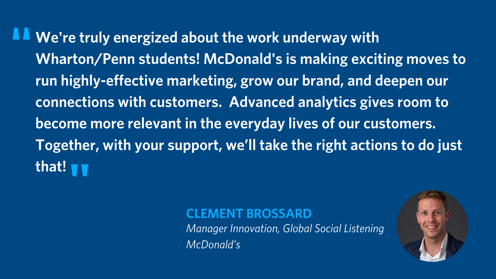 """We're truly energized about the work underway with Wharton/Penn students! McDonald's is making exciting moves to run highly effective marketing, grow our brand and deepen our connections with customers. Advanced analytics gives room to become more relevant in the everyday lives of our customers – and together with your support, we'll take the right actions to do just that!"" - Clement Brossard, Manager Innovation, Global Social Listening at McDonald's"