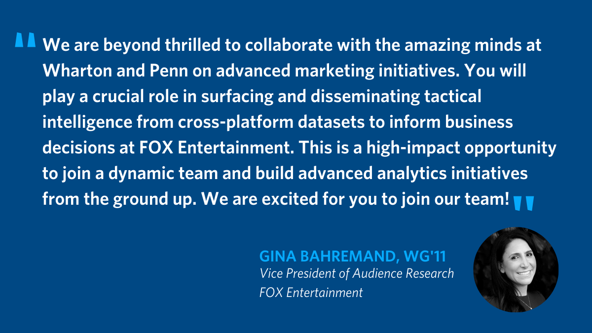 We are beyond thrilled to collaborate with the amazing minds at Wharton and Penn on advanced marketing initiatives. You will play a crucial role in surfacing and disseminating tactical intelligence from cross-platform datasets to inform business decisions at FOX Entertainment. This is a high-impact opportunity to join a dynamic team and build advanced analytics initiatives from the ground up. We are excited for you to join our team! - Gina Bahremand, WG'11, Vice President of Audience Research FOX Entertainment
